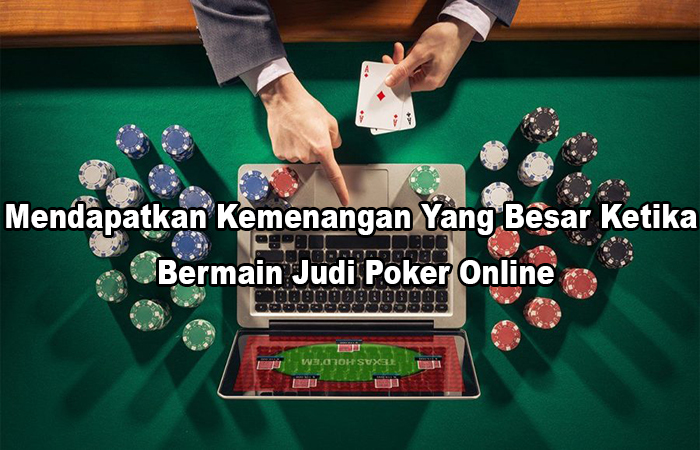 Mendapatkan Kemenangan Yang Besar Ketika Bermain Judi Poker Online